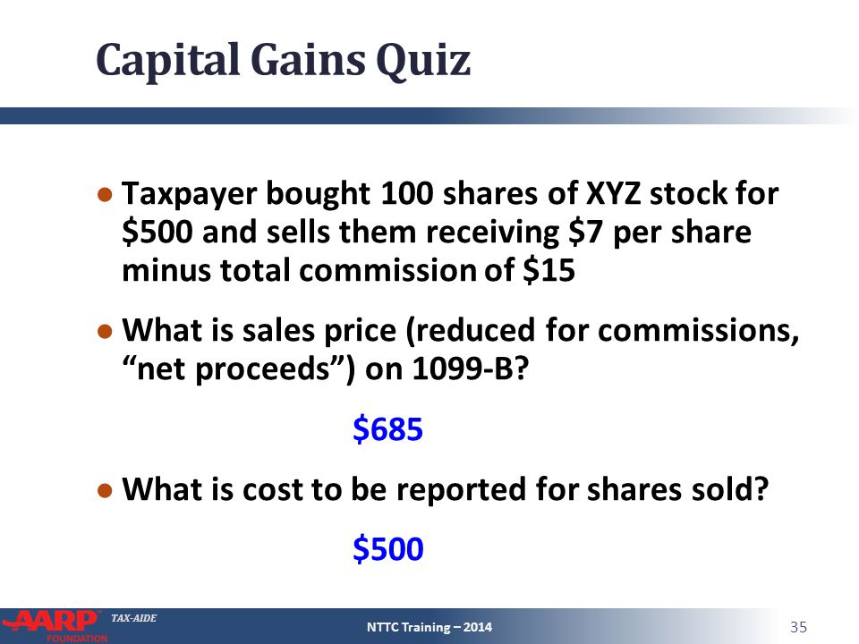 TAX-AIDE Capital Gains Quiz ● Taxpayer bought 100 shares of XYZ stock for $500 and sells them receiving $7 per share minus total commission of $15 ● What is sales price (reduced for commissions, net proceeds ) on 1099-B.
