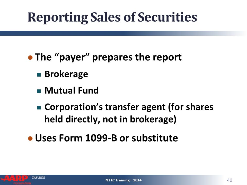 TAX-AIDE Reporting Sales of Securities ● The payer prepares the report Brokerage Mutual Fund Corporation's transfer agent (for shares held directly, not in brokerage) ● Uses Form 1099-B or substitute NTTC Training – 2014 40