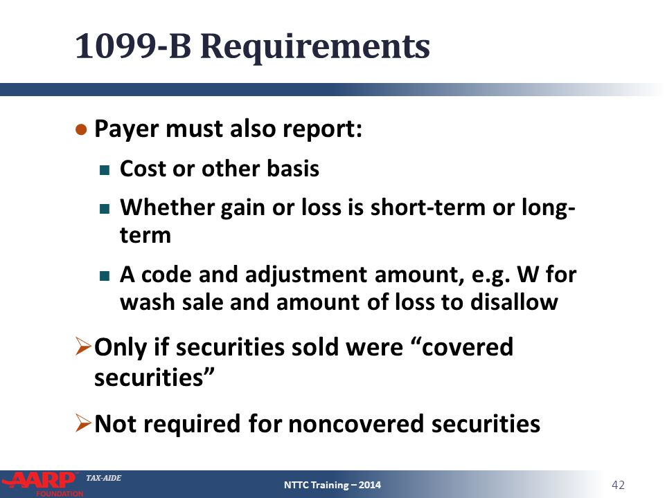 TAX-AIDE 1099-B Requirements ● Payer must also report: Cost or other basis Whether gain or loss is short-term or long- term A code and adjustment amount, e.g.