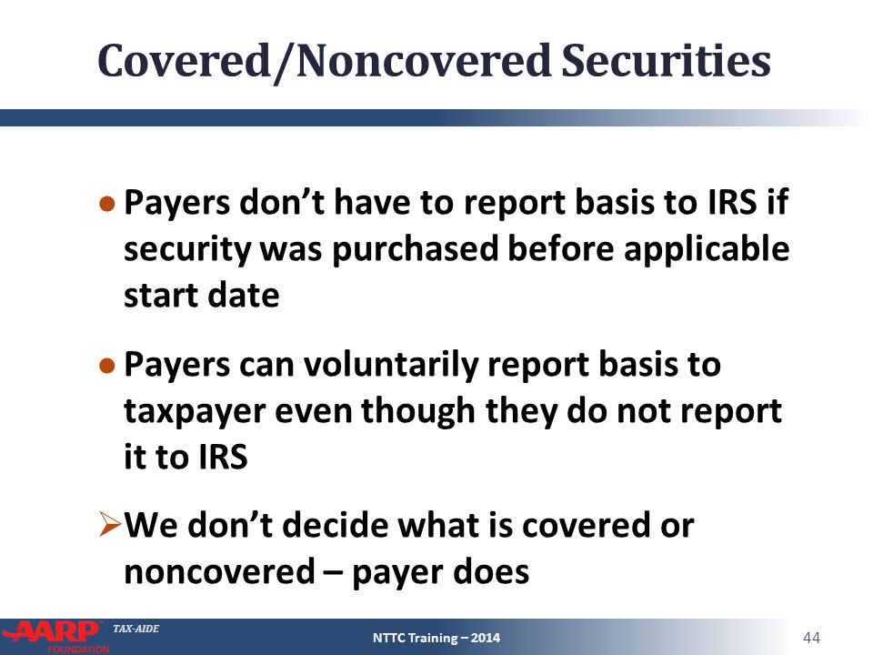 TAX-AIDE Covered/Noncovered Securities ● Payers don't have to report basis to IRS if security was purchased before applicable start date ● Payers can voluntarily report basis to taxpayer even though they do not report it to IRS  We don't decide what is covered or noncovered – payer does NTTC Training – 2014 44