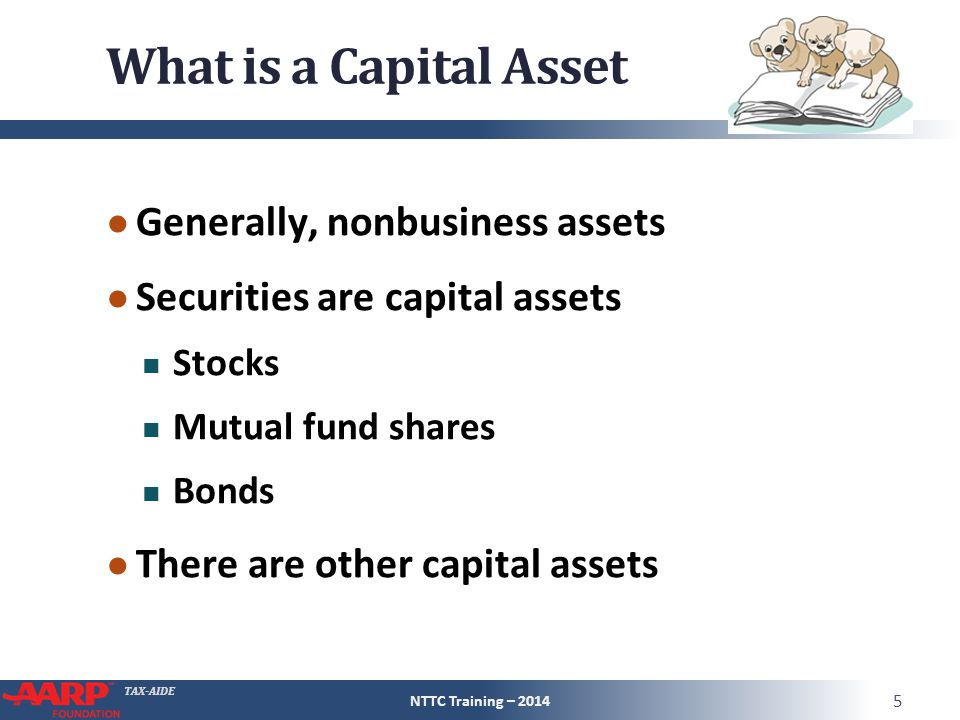 TAX-AIDE What is a Capital Asset ● Generally, nonbusiness assets ● Securities are capital assets Stocks Mutual fund shares Bonds ● There are other capital assets NTTC Training – 2014 5