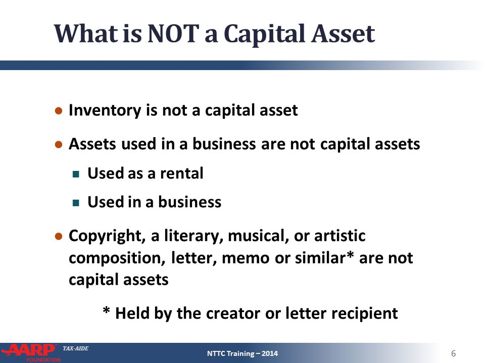 TAX-AIDE What is NOT a Capital Asset ● Inventory is not a capital asset ● Assets used in a business are not capital assets Used as a rental Used in a business ● Copyright, a literary, musical, or artistic composition, letter, memo or similar* are not capital assets * Held by the creator or letter recipient NTTC Training – 2014 6