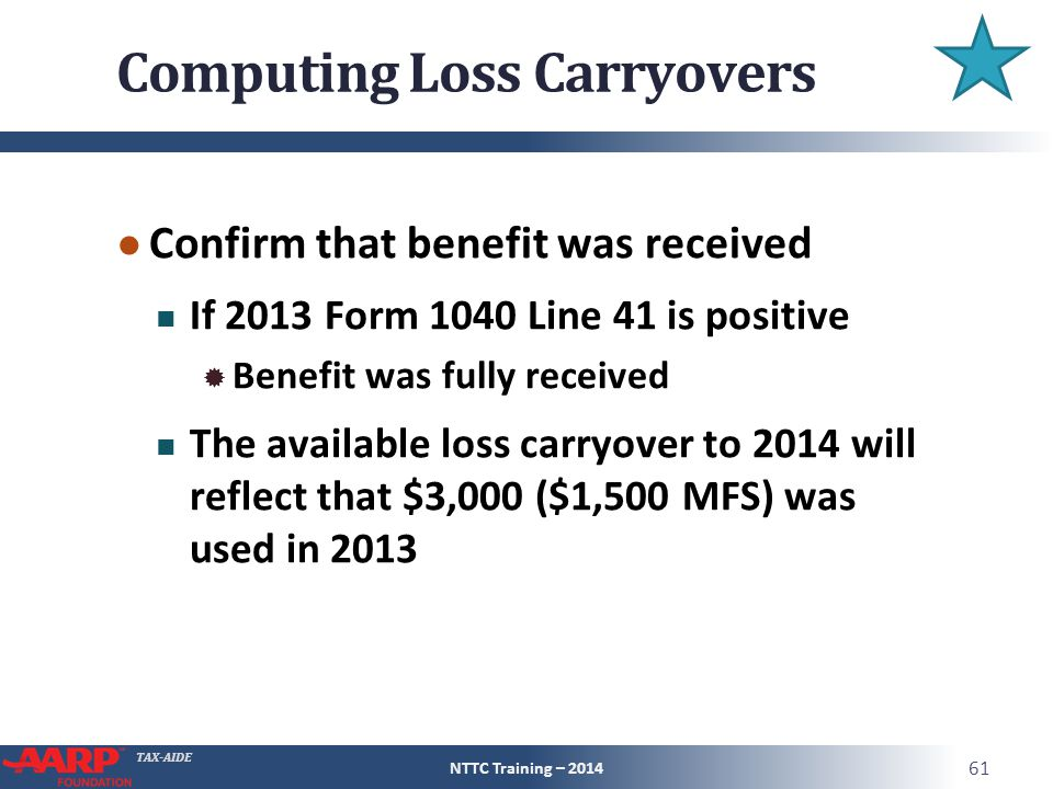 TAX-AIDE Computing Loss Carryovers ● Confirm that benefit was received If 2013 Form 1040 Line 41 is positive  Benefit was fully received The available loss carryover to 2014 will reflect that $3,000 ($1,500 MFS) was used in 2013 NTTC Training – 2014 61
