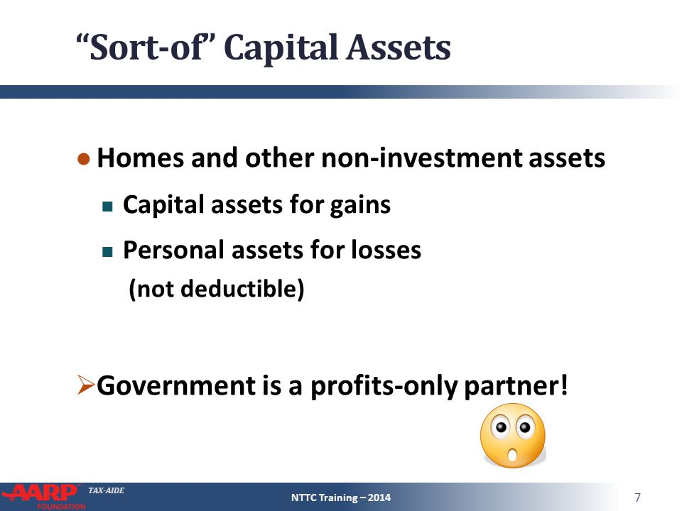 TAX-AIDE Sort-of Capital Assets ● Homes and other non-investment assets Capital assets for gains Personal assets for losses (not deductible)  Government is a profits-only partner.