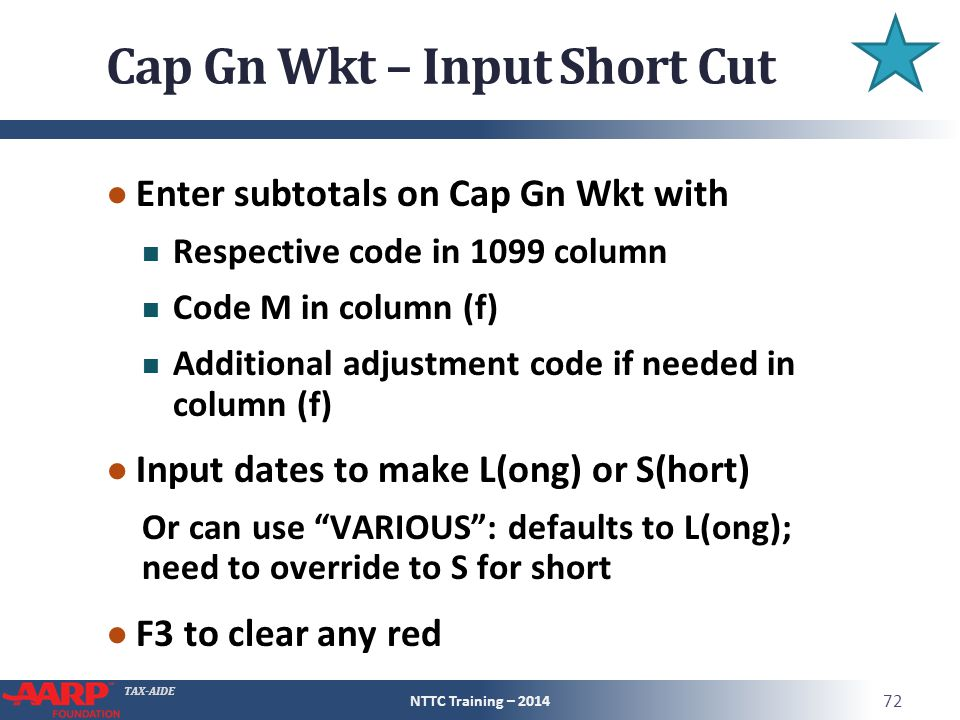 TAX-AIDE Cap Gn Wkt – Input Short Cut ● Enter subtotals on Cap Gn Wkt with Respective code in 1099 column Code M in column (f) Additional adjustment code if needed in column (f) ● Input dates to make L(ong) or S(hort) Or can use VARIOUS : defaults to L(ong); need to override to S for short ● F3 to clear any red NTTC Training – 2014 72