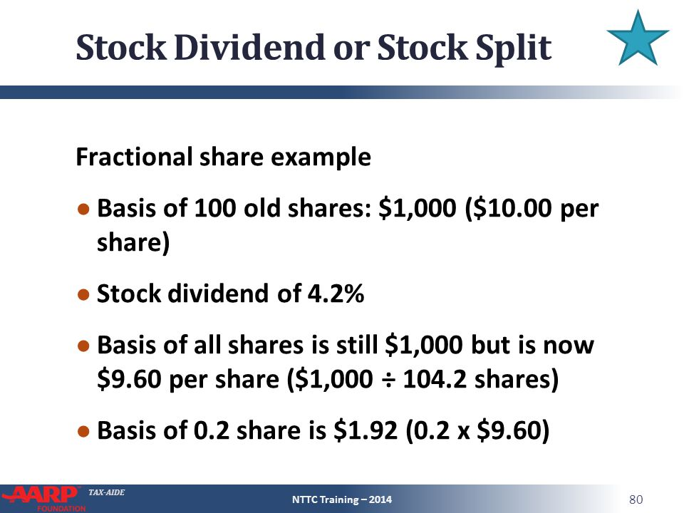 TAX-AIDE Stock Dividend or Stock Split Fractional share example ● Basis of 100 old shares: $1,000 ($10.00 per share) ● Stock dividend of 4.2% ● Basis of all shares is still $1,000 but is now $9.60 per share ($1,000 ÷ 104.2 shares) ● Basis of 0.2 share is $1.92 (0.2 x $9.60) NTTC Training – 2014 80