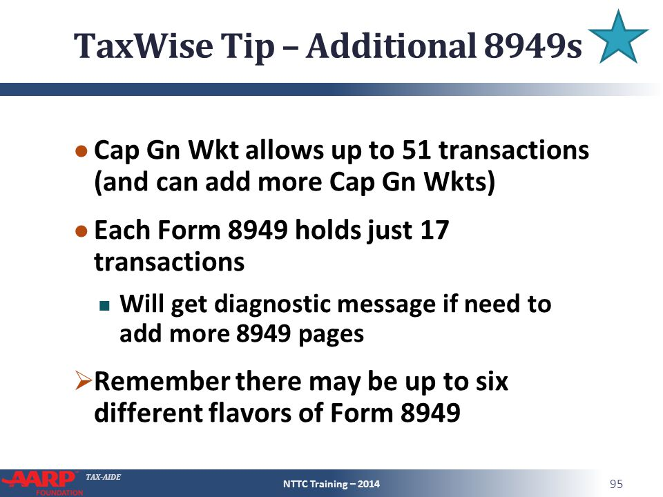 TAX-AIDE TaxWise Tip – Additional 8949s ● Cap Gn Wkt allows up to 51 transactions (and can add more Cap Gn Wkts) ● Each Form 8949 holds just 17 transactions Will get diagnostic message if need to add more 8949 pages  Remember there may be up to six different flavors of Form 8949 NTTC Training – 2014 95