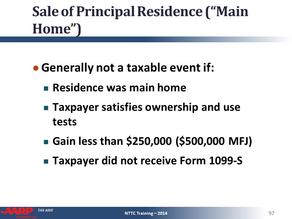 TAX-AIDE Sale of Principal Residence ( Main Home ) ● Generally not a taxable event if: Residence was main home Taxpayer satisfies ownership and use tests Gain less than $250,000 ($500,000 MFJ) Taxpayer did not receive Form 1099-S NTTC Training – 2014 97