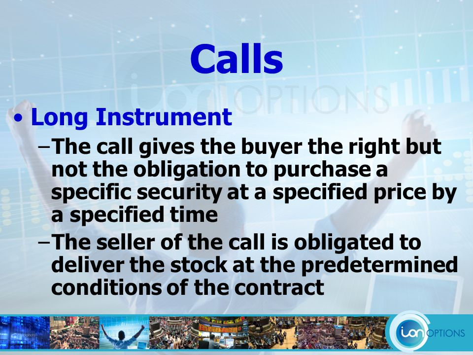Long Instrument −The call gives the buyer the right but not the obligation to purchase a specific security at a specified price by a specified time −The seller of the call is obligated to deliver the stock at the predetermined conditions of the contract Calls