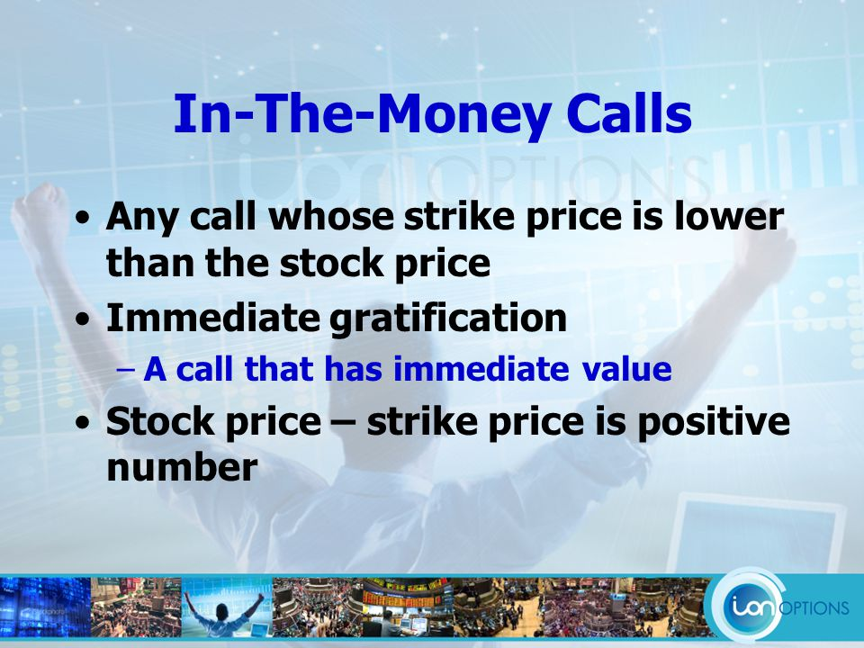 In-The-Money Calls Any call whose strike price is lower than the stock price Immediate gratification –A call that has immediate value Stock price – strike price is positive number