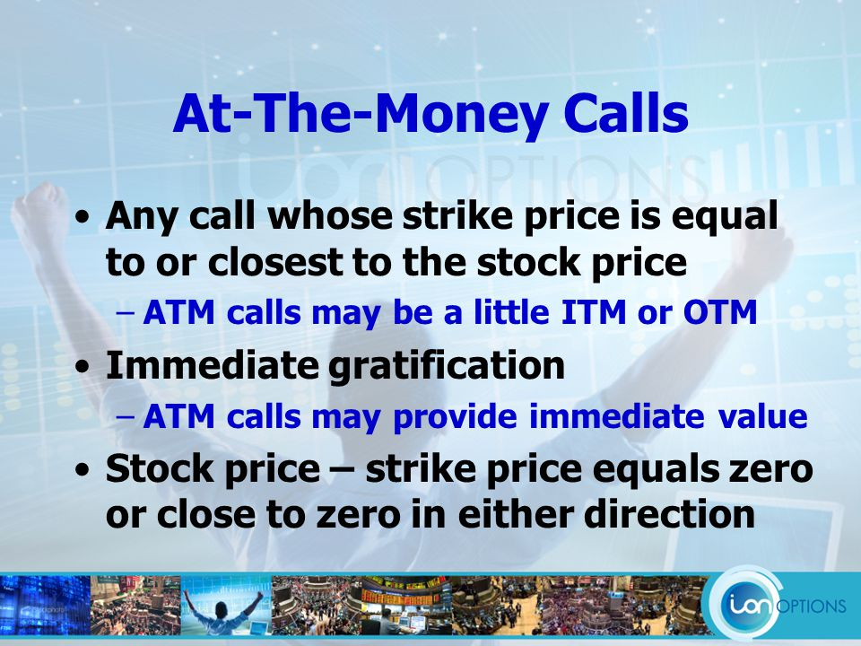 At-The-Money Calls Any call whose strike price is equal to or closest to the stock price –ATM calls may be a little ITM or OTM Immediate gratification –ATM calls may provide immediate value Stock price – strike price equals zero or close to zero in either direction