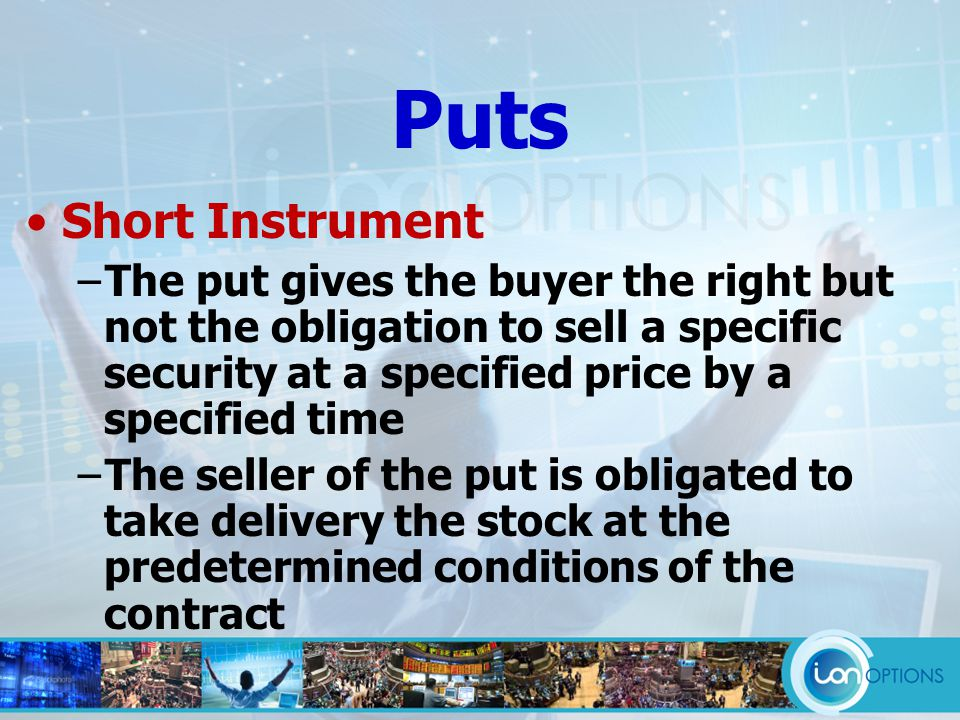 Short Instrument −The put gives the buyer the right but not the obligation to sell a specific security at a specified price by a specified time −The seller of the put is obligated to take delivery the stock at the predetermined conditions of the contract Puts