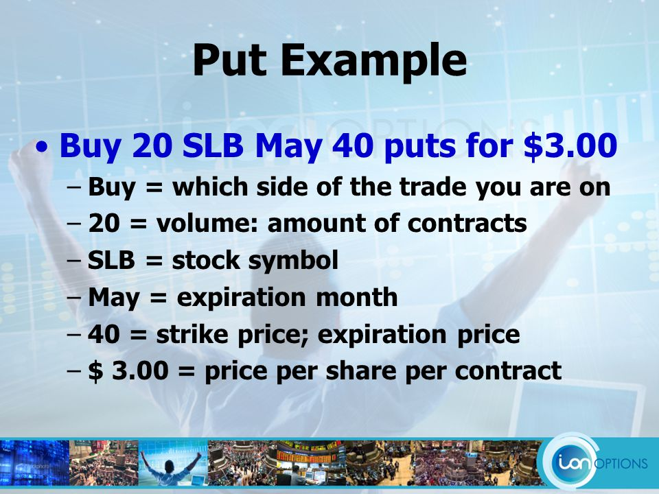 Put Example Buy 20 SLB May 40 puts for $3.00 –Buy = which side of the trade you are on –20 = volume: amount of contracts –SLB = stock symbol –May = expiration month –40 = strike price; expiration price –$ 3.00 = price per share per contract