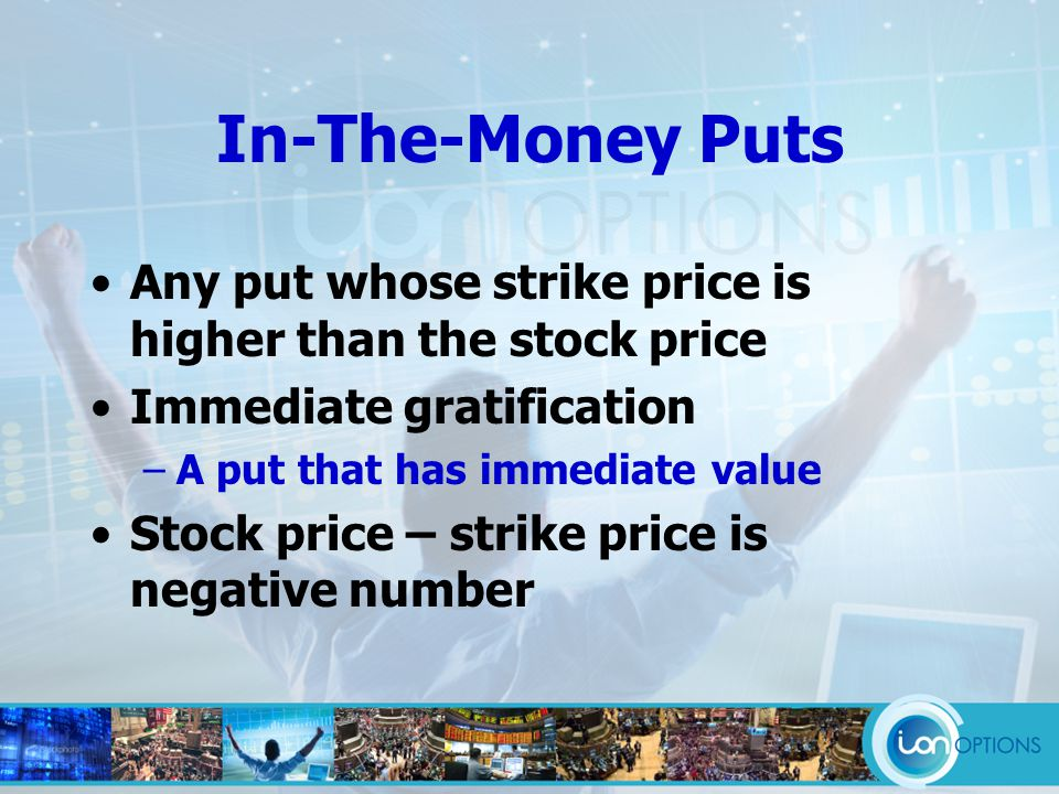 In-The-Money Puts Any put whose strike price is higher than the stock price Immediate gratification –A put that has immediate value Stock price – strike price is negative number