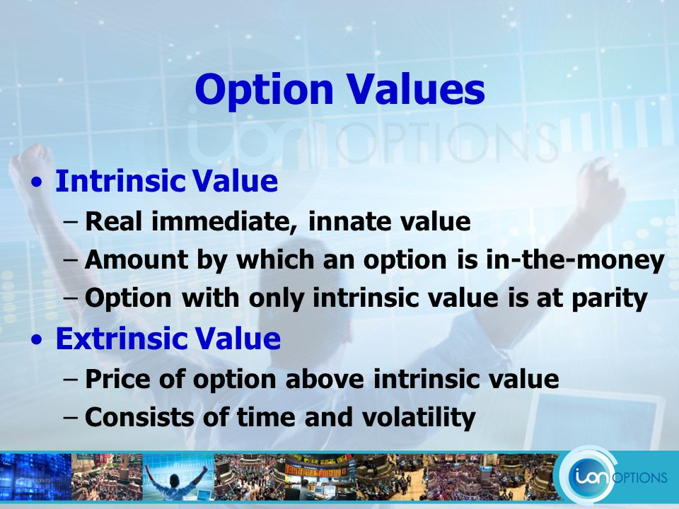 Option Values Intrinsic Value –Real immediate, innate value –Amount by which an option is in-the-money –Option with only intrinsic value is at parity Extrinsic Value –Price of option above intrinsic value –Consists of time and volatility