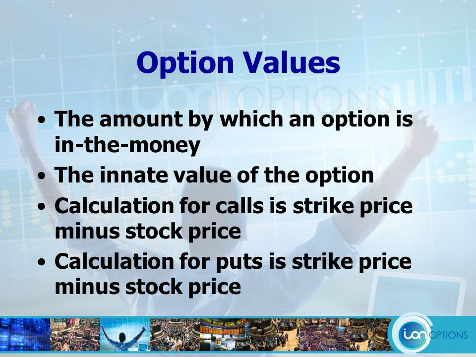 Option Values The amount by which an option is in-the-money The innate value of the option Calculation for calls is strike price minus stock price Calculation for puts is strike price minus stock price