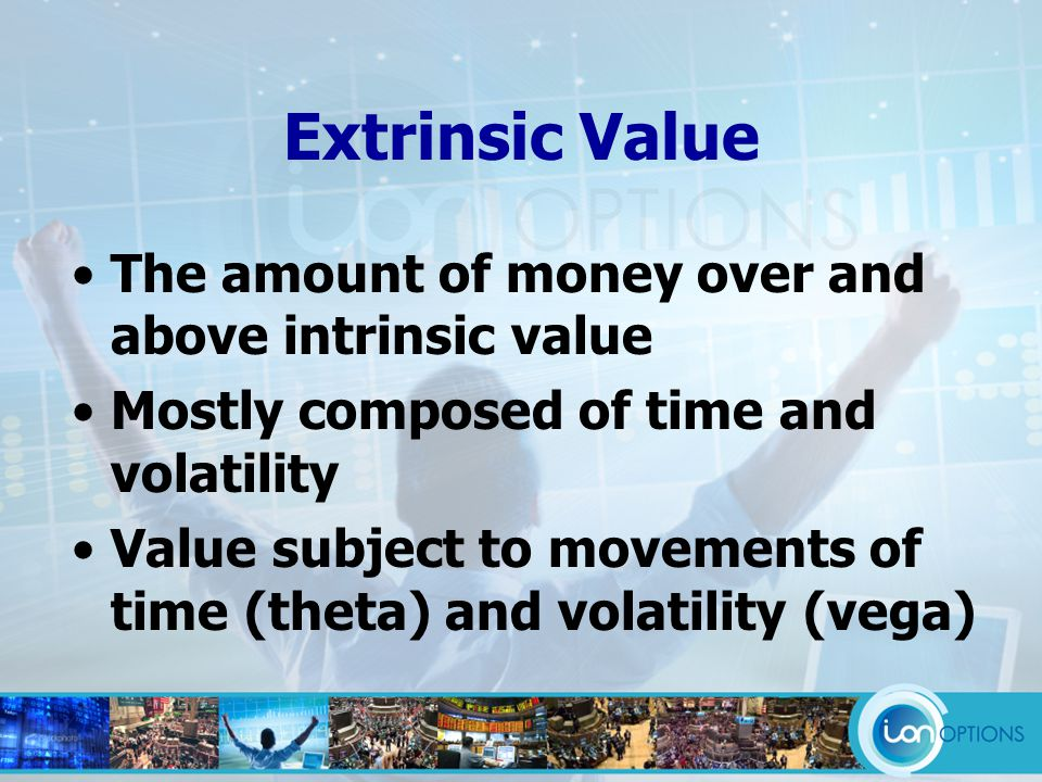 Extrinsic Value The amount of money over and above intrinsic value Mostly composed of time and volatility Value subject to movements of time (theta) and volatility (vega)