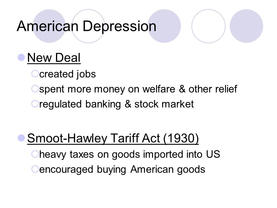 American Depression New Deal  created jobs  spent more money on welfare & other relief  regulated banking & stock market Smoot-Hawley Tariff Act (1930)  heavy taxes on goods imported into US  encouraged buying American goods