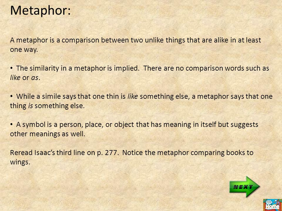 Metaphor: A metaphor is a comparison between two unlike things that are alike in at least one way.