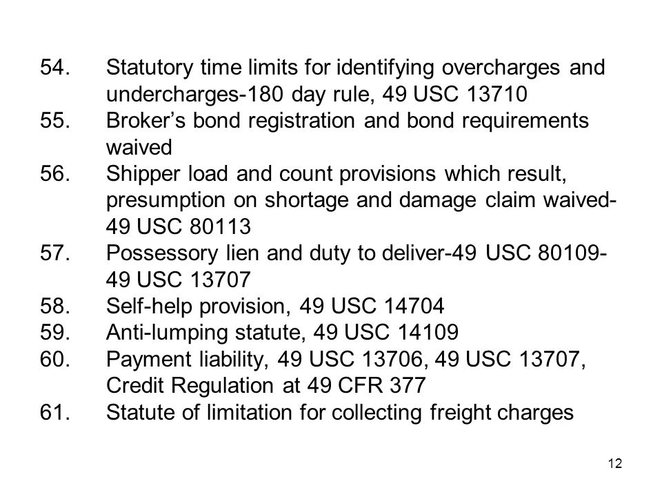 12 54.Statutory time limits for identifying overcharges and undercharges-180 day rule, 49 USC 13710 55.Broker's bond registration and bond requirements waived 56.Shipper load and count provisions which result, presumption on shortage and damage claim waived- 49 USC 80113 57.Possessory lien and duty to deliver-49 USC 80109- 49 USC 13707 58.Self-help provision, 49 USC 14704 59.Anti-lumping statute, 49 USC 14109 60.Payment liability, 49 USC 13706, 49 USC 13707, Credit Regulation at 49 CFR 377 61.