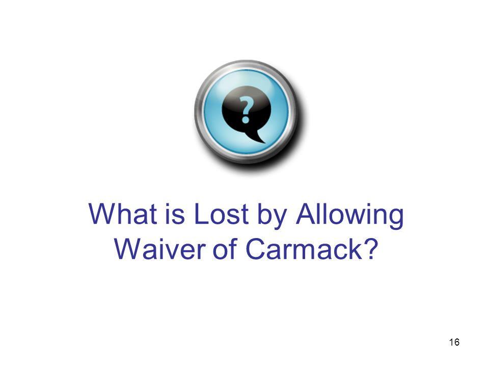 16 What is Lost by Allowing Waiver of Carmack?