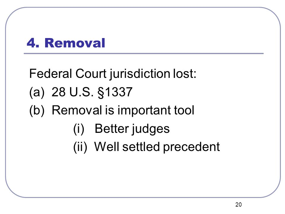 20 4. Removal Federal Court jurisdiction lost: (a) 28 U.S. §1337 (b) Removal is important tool (i) Better judges (ii) Well settled precedent