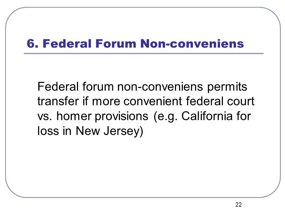 22 6. Federal Forum Non-conveniens Federal forum non-conveniens permits transfer if more convenient federal court vs. homer provisions (e.g. Californi