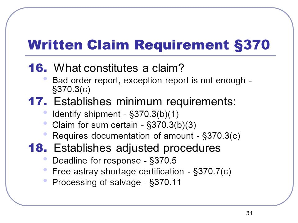 31 Written Claim Requirement §370 16. What constitutes a claim? Bad order report, exception report is not enough - §370.3(c) 17. Establishes minimum r