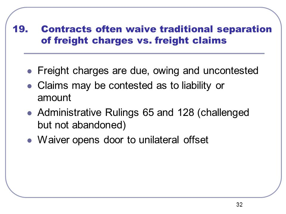 32 19. Contracts often waive traditional separation of freight charges vs. freight claims Freight charges are due, owing and uncontested Claims may be
