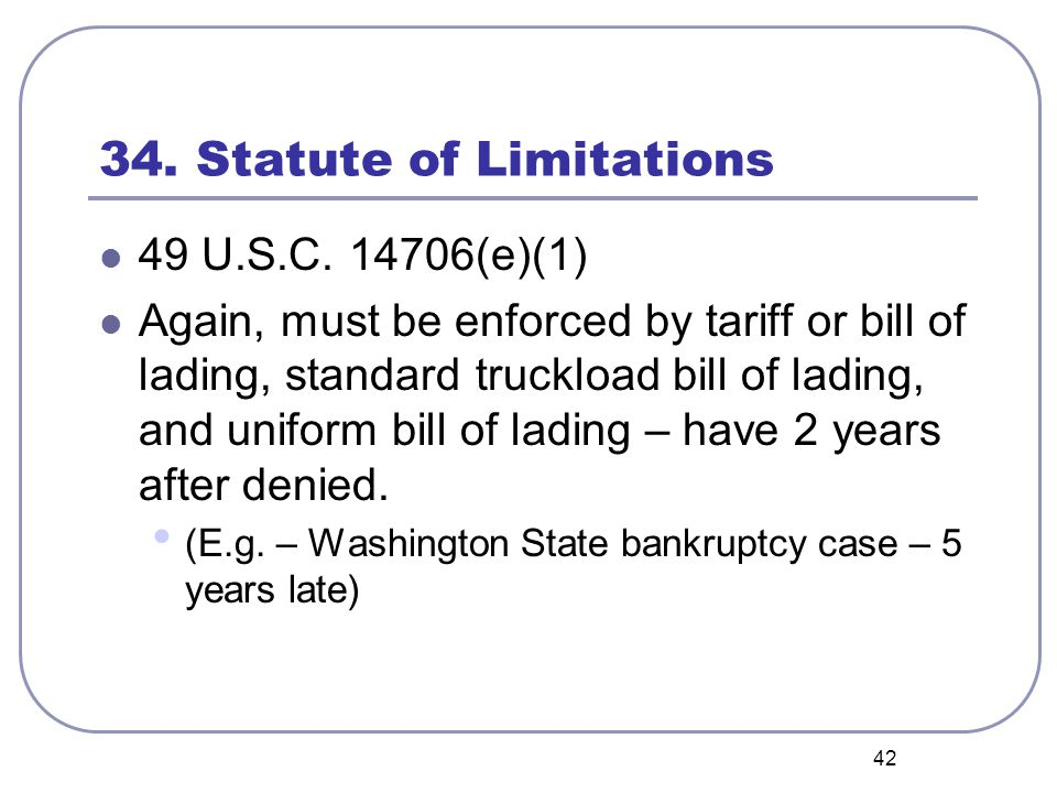 42 34. Statute of Limitations 49 U.S.C. 14706(e)(1) Again, must be enforced by tariff or bill of lading, standard truckload bill of lading, and unifor
