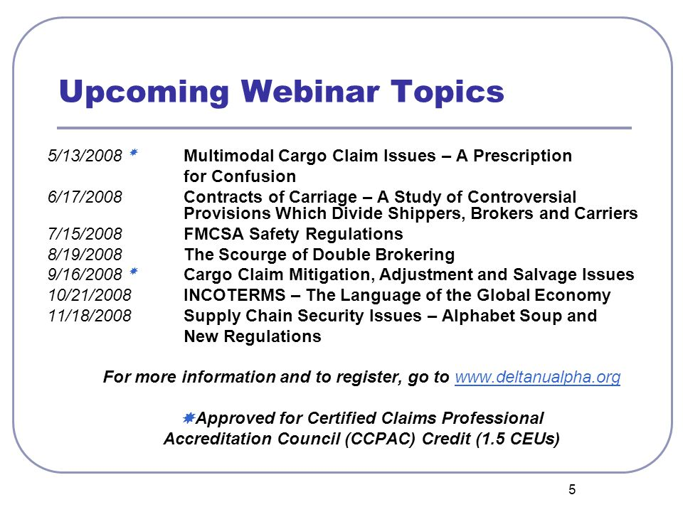 5 Upcoming Webinar Topics 5/13/2008  Multimodal Cargo Claim Issues – A Prescription for Confusion 6/17/2008 Contracts of Carriage – A Study of Controversial Provisions Which Divide Shippers, Brokers and Carriers 7/15/2008 FMCSA Safety Regulations 8/19/2008 The Scourge of Double Brokering 9/16/2008  Cargo Claim Mitigation, Adjustment and Salvage Issues 10/21/2008INCOTERMS – The Language of the Global Economy 11/18/2008 Supply Chain Security Issues – Alphabet Soup and New Regulations For more information and to register, go to www.deltanualpha.orgwww.deltanualpha.org  Approved for Certified Claims Professional Accreditation Council (CCPAC) Credit (1.5 CEUs)