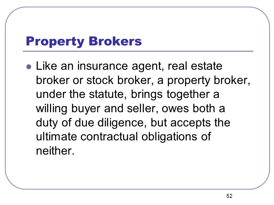 52 Property Brokers Like an insurance agent, real estate broker or stock broker, a property broker, under the statute, brings together a willing buyer