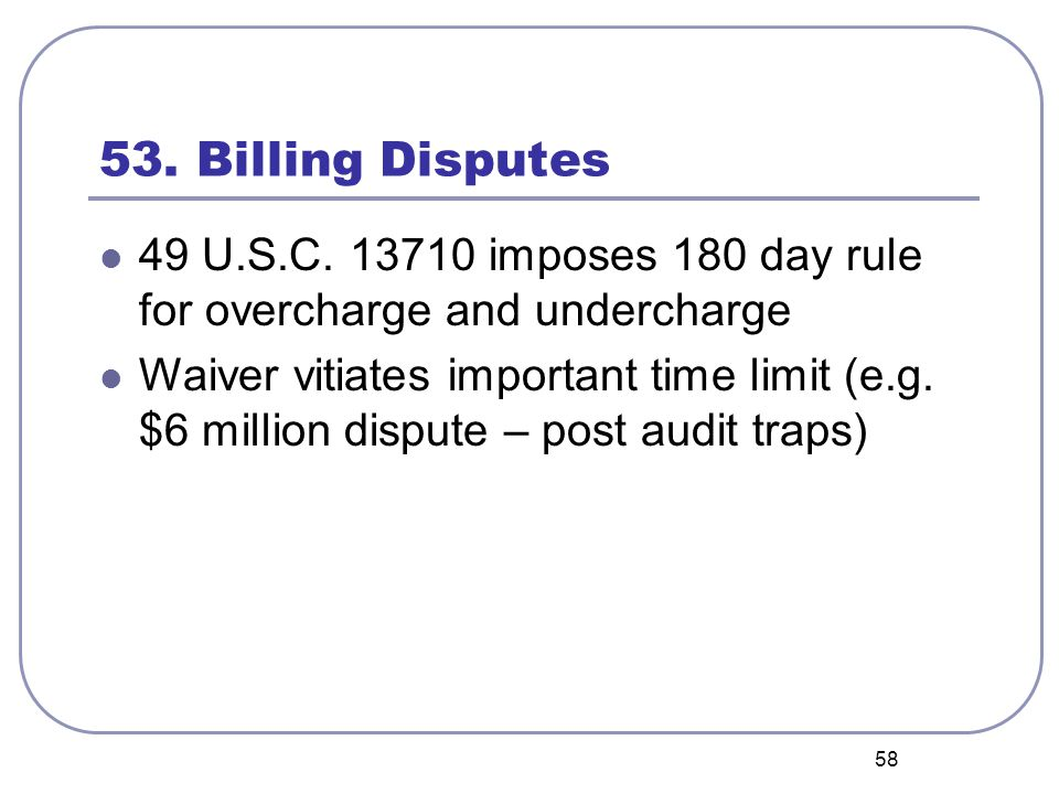 58 53. Billing Disputes 49 U.S.C. 13710 imposes 180 day rule for overcharge and undercharge Waiver vitiates important time limit (e.g. $6 million disp