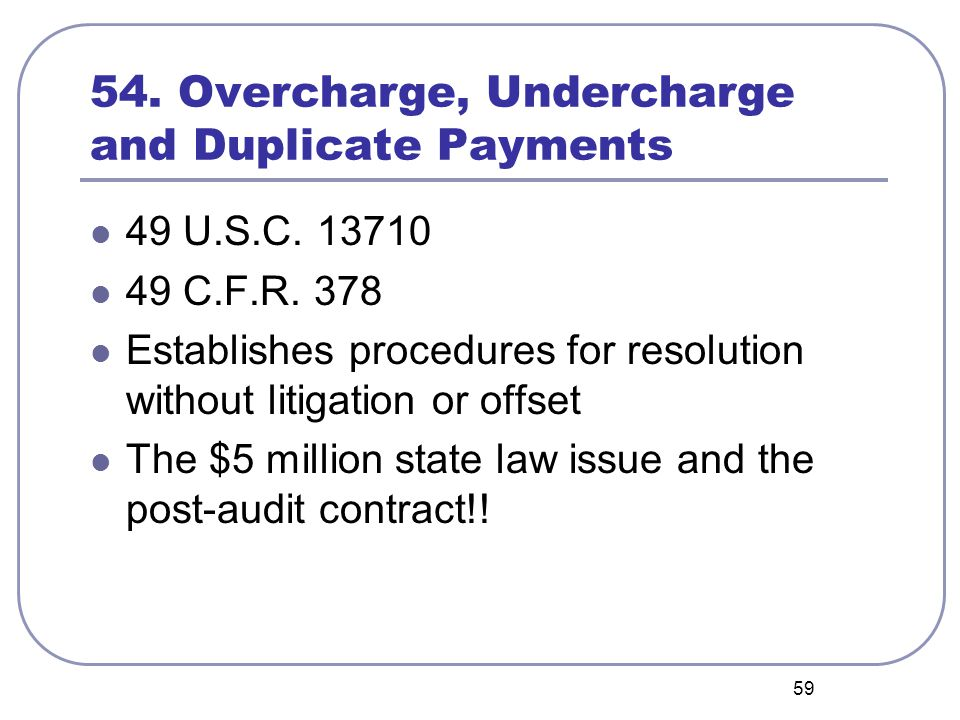59 54. Overcharge, Undercharge and Duplicate Payments 49 U.S.C. 13710 49 C.F.R. 378 Establishes procedures for resolution without litigation or offset