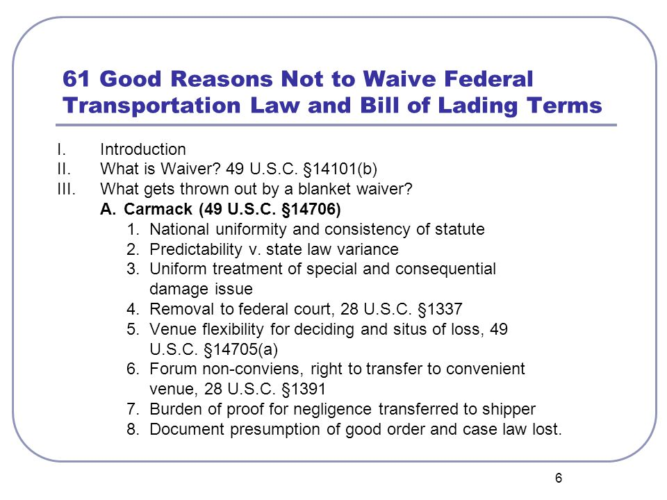 6 61 Good Reasons Not to Waive Federal Transportation Law and Bill of Lading Terms I. Introduction II. What is Waiver? 49 U.S.C. §14101(b) III. What g