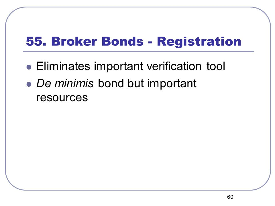 60 55. Broker Bonds - Registration Eliminates important verification tool De minimis bond but important resources