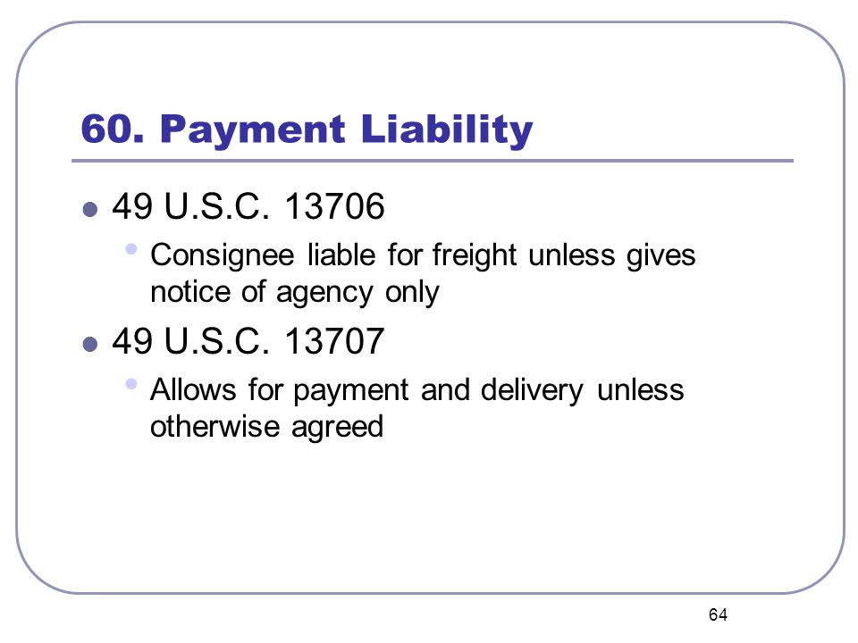 64 60. Payment Liability 49 U.S.C. 13706 Consignee liable for freight unless gives notice of agency only 49 U.S.C. 13707 Allows for payment and delive