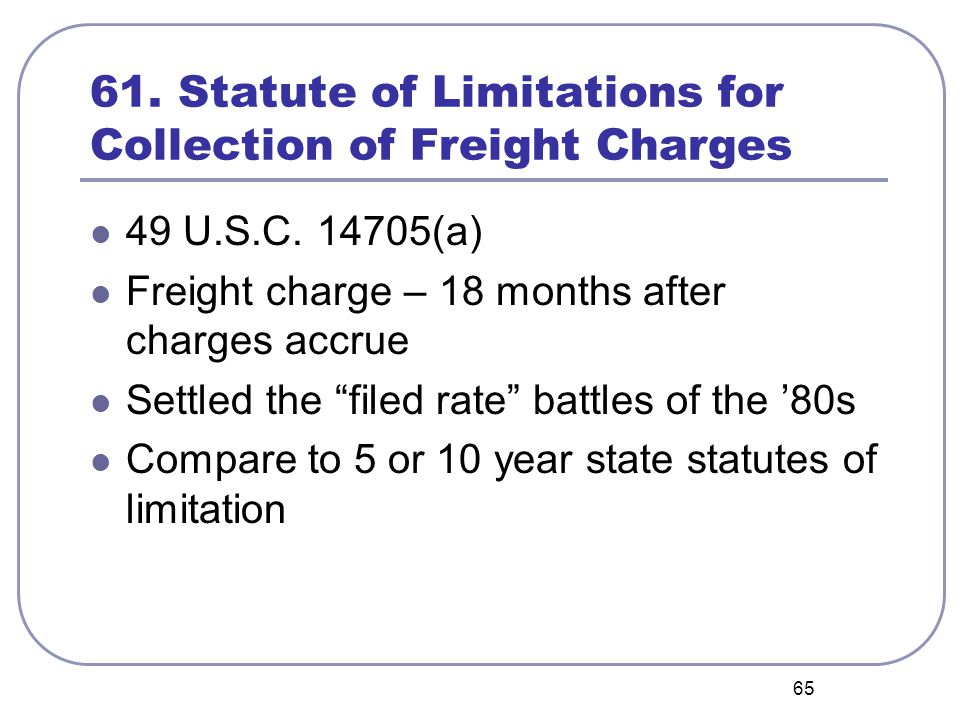 """65 61. Statute of Limitations for Collection of Freight Charges 49 U.S.C. 14705(a) Freight charge – 18 months after charges accrue Settled the """"filed"""