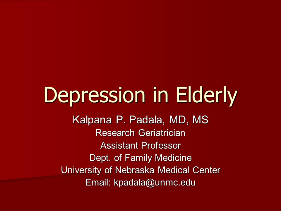 Depression in Elderly Kalpana P. Padala, MD, MS Research Geriatrician Assistant Professor Dept. of Family Medicine University of Nebraska Medical Cent