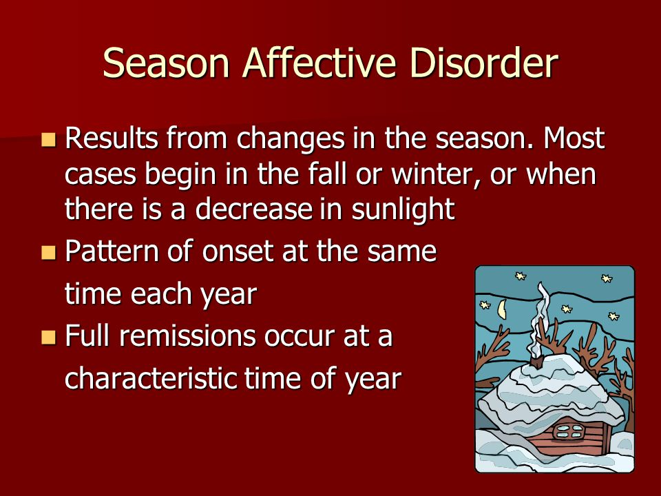 Season Affective Disorder Results from changes in the season. Most cases begin in the fall or winter, or when there is a decrease in sunlight Results