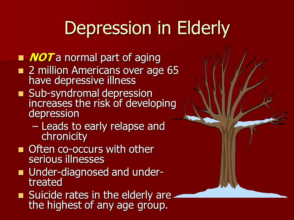Depression in Elderly NOT a normal part of aging NOT a normal part of aging 2 million Americans over age 65 have depressive illness 2 million American