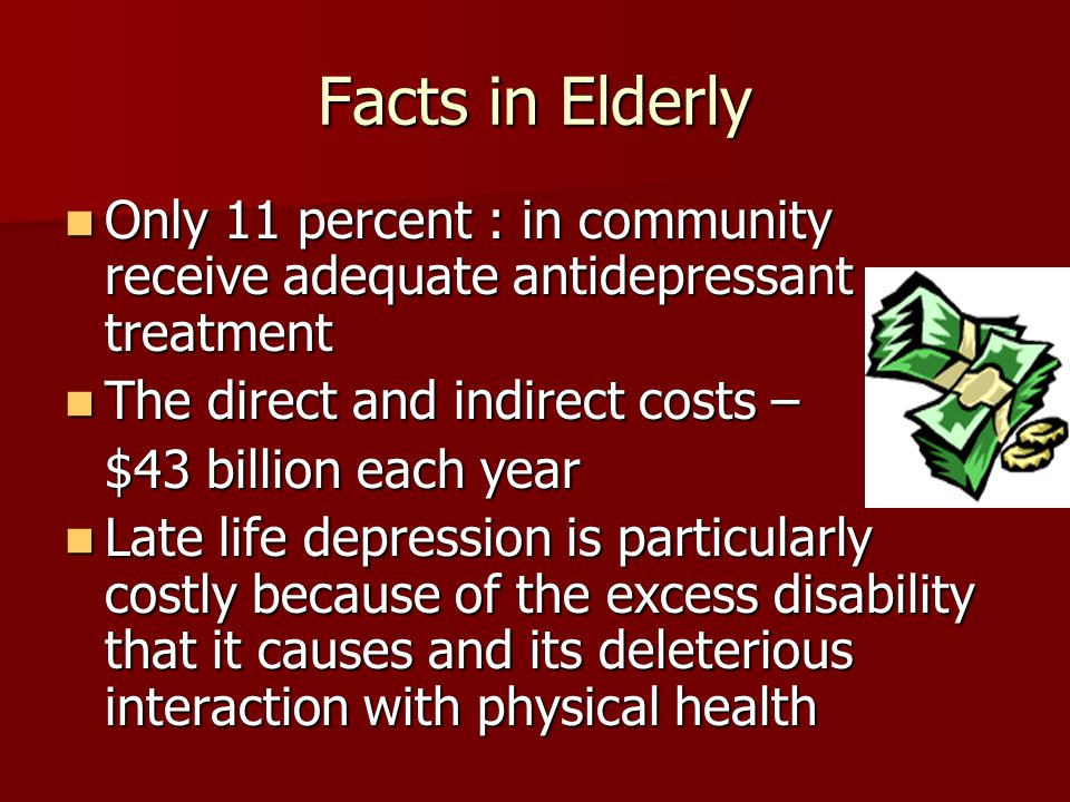 Facts in Elderly Only 11 percent : in community receive adequate antidepressant treatment Only 11 percent : in community receive adequate antidepressa
