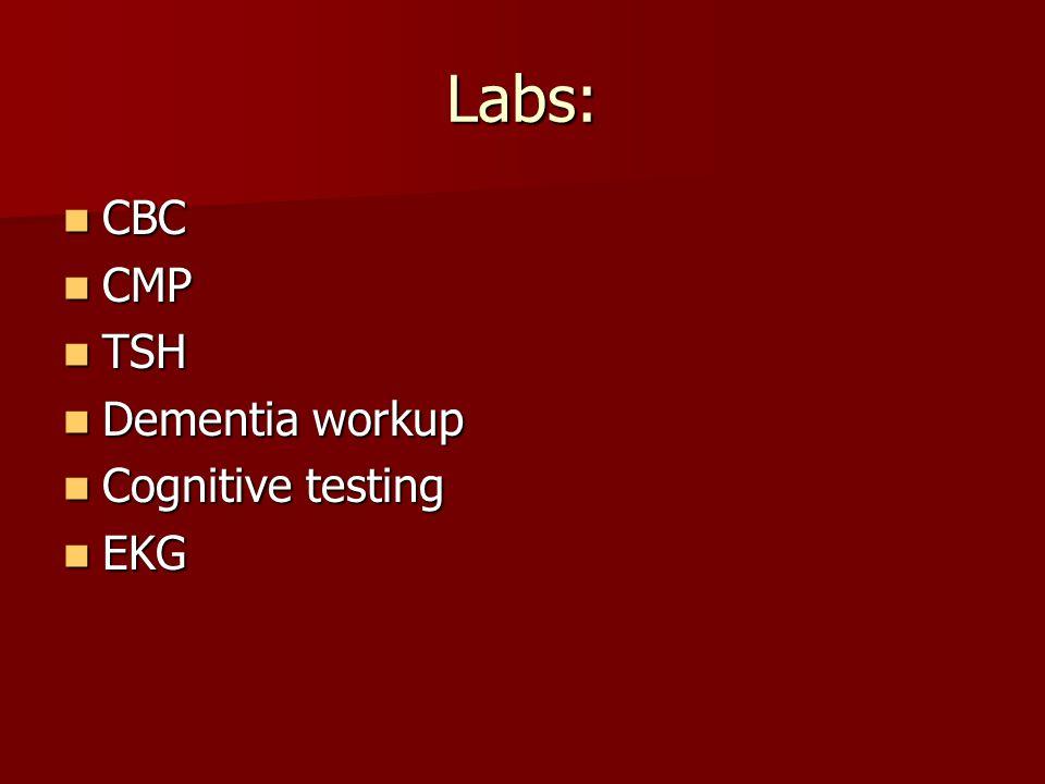 Labs: CBC CBC CMP CMP TSH TSH Dementia workup Dementia workup Cognitive testing Cognitive testing EKG EKG