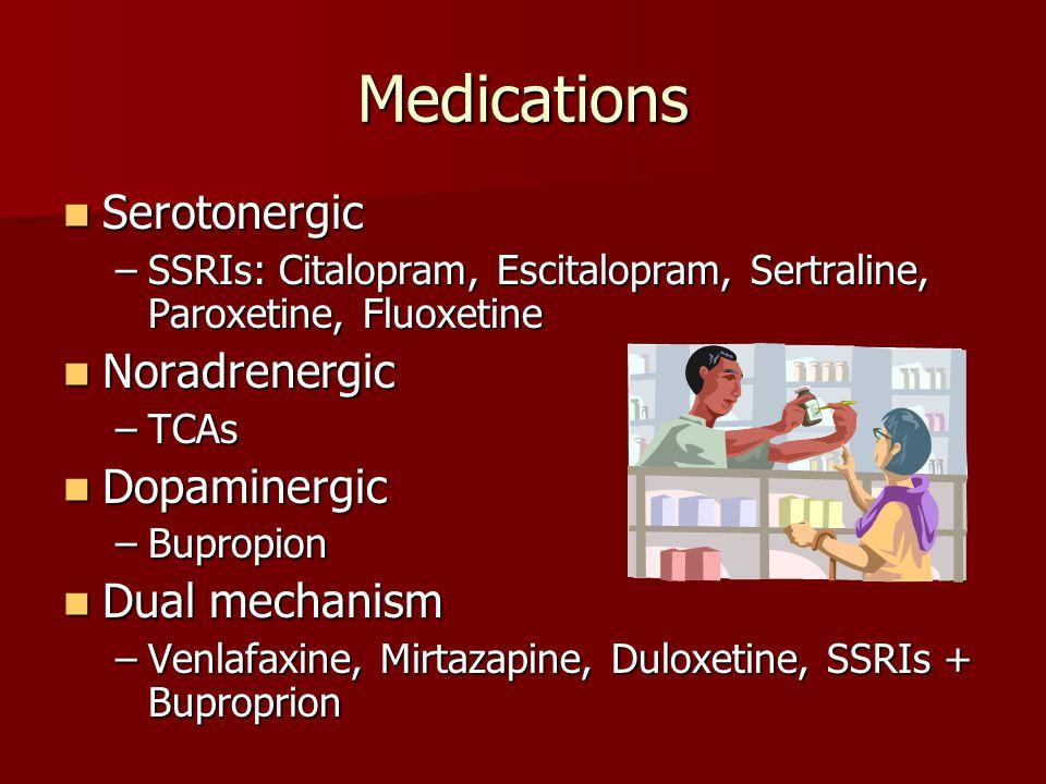 Medications Serotonergic Serotonergic –SSRIs: Citalopram, Escitalopram, Sertraline, Paroxetine, Fluoxetine Noradrenergic Noradrenergic –TCAs Dopaminergic Dopaminergic –Bupropion Dual mechanism Dual mechanism –Venlafaxine, Mirtazapine, Duloxetine, SSRIs + Buproprion