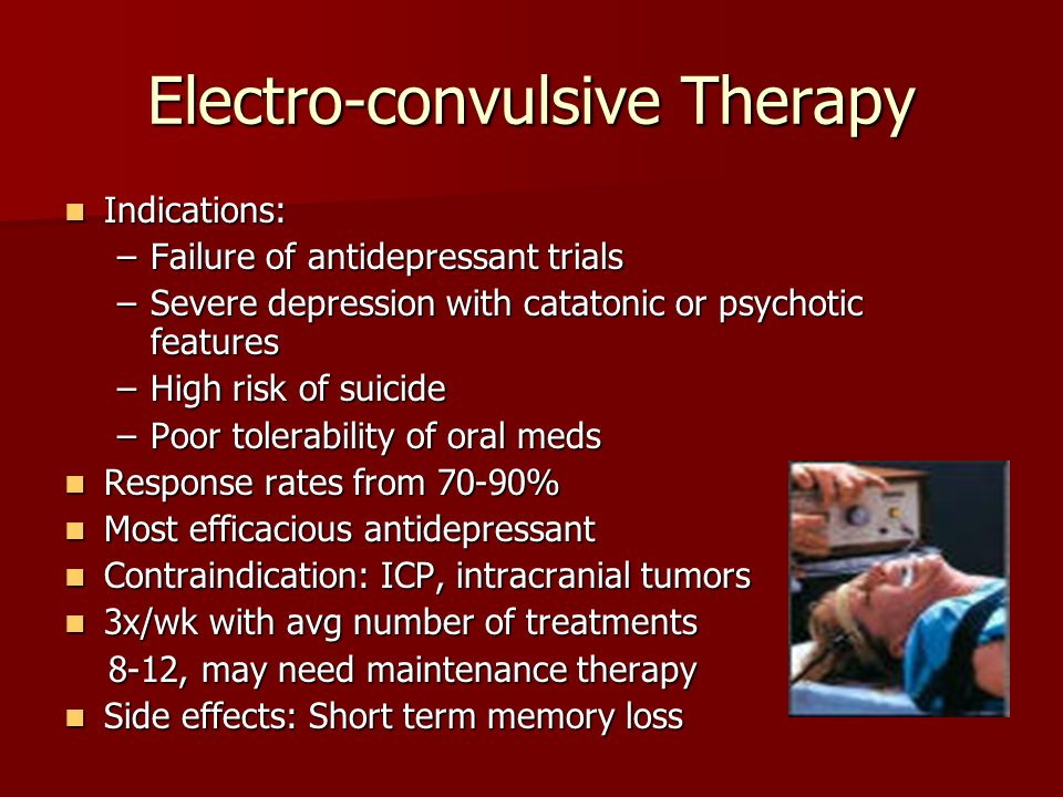 Electro-convulsive Therapy Indications: Indications: –Failure of antidepressant trials –Severe depression with catatonic or psychotic features –High r