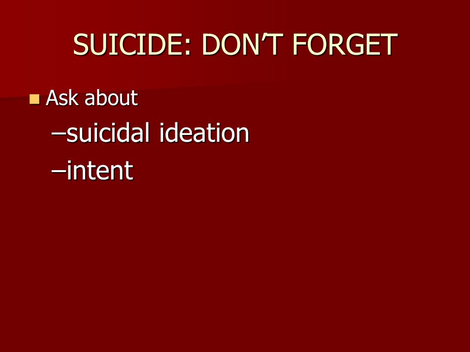 SUICIDE: DON'T FORGET Ask about Ask about –suicidal ideation –intent
