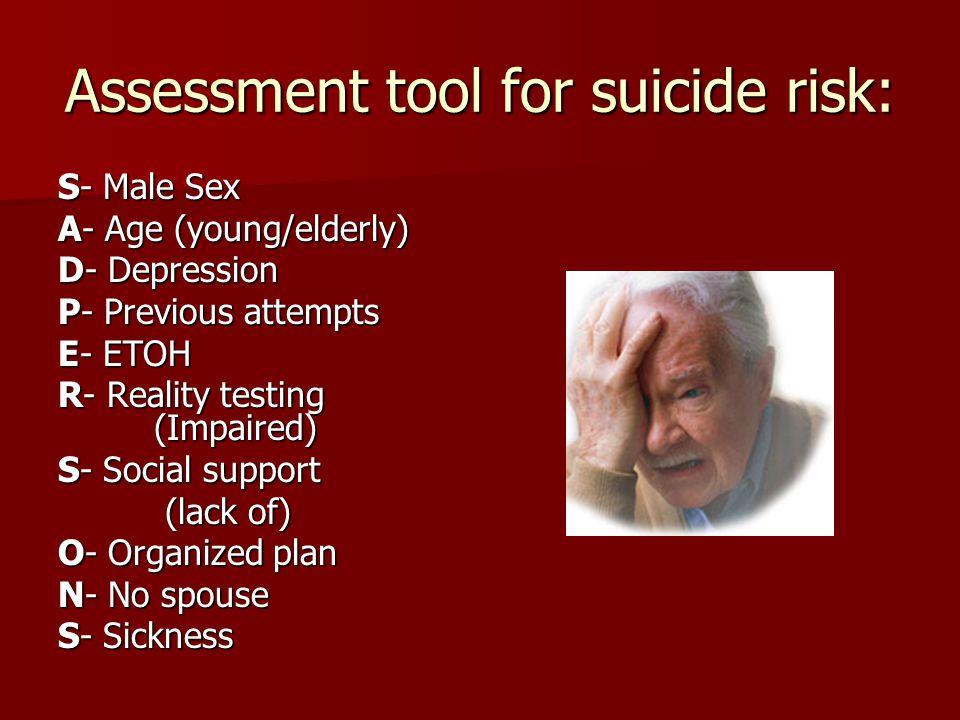 Assessment tool for suicide risk: S- Male Sex A- Age (young/elderly) D- Depression P- Previous attempts E- ETOH R- Reality testing (Impaired) S- Socia