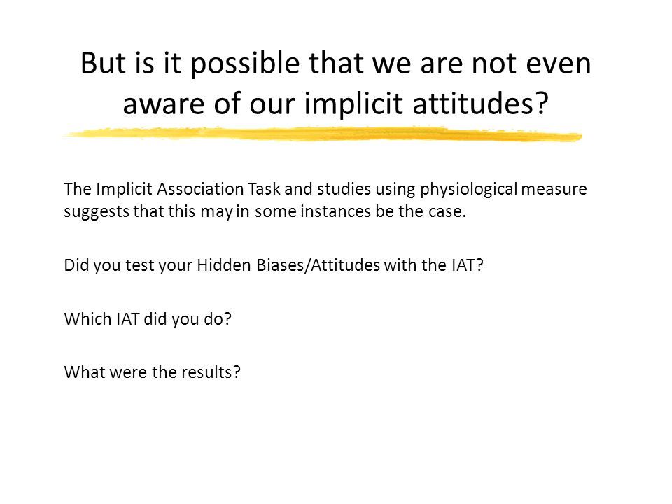 But is it possible that we are not even aware of our implicit attitudes.