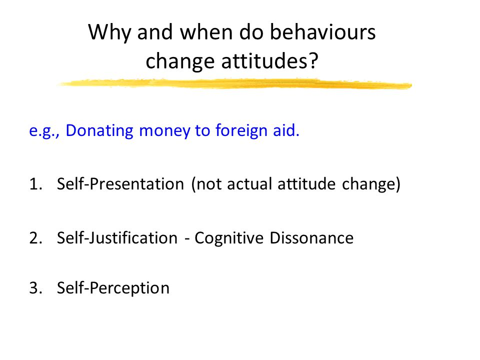 Why and when do behaviours change attitudes. e.g., Donating money to foreign aid.