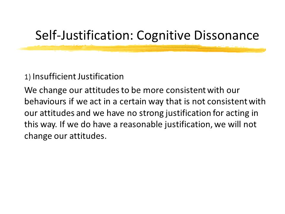 Self-Justification: Cognitive Dissonance 1) Insufficient Justification We change our attitudes to be more consistent with our behaviours if we act in a certain way that is not consistent with our attitudes and we have no strong justification for acting in this way.
